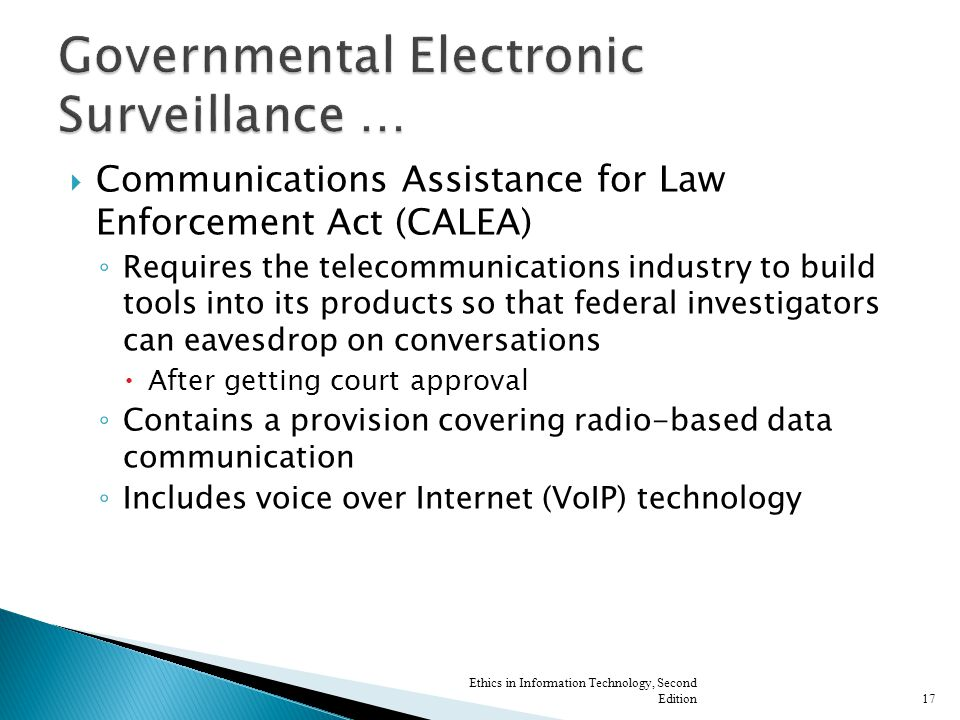  Communications Assistance for Law Enforcement Act (CALEA) ◦ Requires the telecommunications industry to build tools into its products so that federal investigators can eavesdrop on conversations  After getting court approval ◦ Contains a provision covering radio-based data communication ◦ Includes voice over Internet (VoIP) technology Ethics in Information Technology, Second Edition17