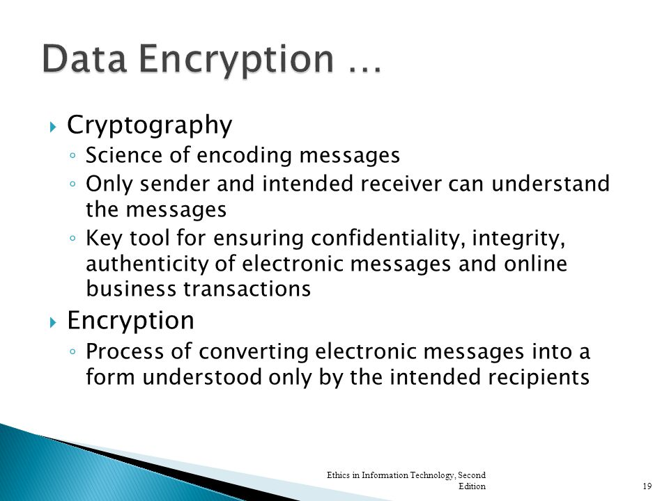  Cryptography ◦ Science of encoding messages ◦ Only sender and intended receiver can understand the messages ◦ Key tool for ensuring confidentiality, integrity, authenticity of electronic messages and online business transactions  Encryption ◦ Process of converting electronic messages into a form understood only by the intended recipients Ethics in Information Technology, Second Edition19