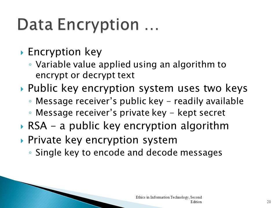  Encryption key ◦ Variable value applied using an algorithm to encrypt or decrypt text  Public key encryption system uses two keys ◦ Message receiver's public key - readily available ◦ Message receiver's private key - kept secret  RSA - a public key encryption algorithm  Private key encryption system ◦ Single key to encode and decode messages Ethics in Information Technology, Second Edition20