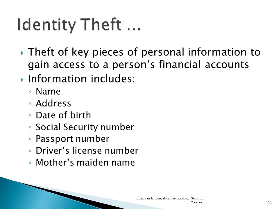  Theft of key pieces of personal information to gain access to a person's financial accounts  Information includes: ◦ Name ◦ Address ◦ Date of birth