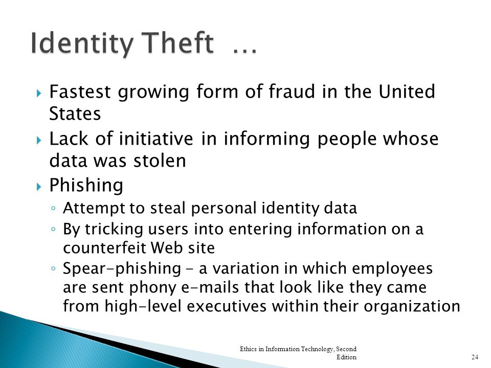  Fastest growing form of fraud in the United States  Lack of initiative in informing people whose data was stolen  Phishing ◦ Attempt to steal personal identity data ◦ By tricking users into entering information on a counterfeit Web site ◦ Spear-phishing - a variation in which employees are sent phony e-mails that look like they came from high-level executives within their organization Ethics in Information Technology, Second Edition24