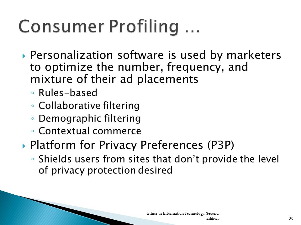  Personalization software is used by marketers to optimize the number, frequency, and mixture of their ad placements ◦ Rules-based ◦ Collaborative filtering ◦ Demographic filtering ◦ Contextual commerce  Platform for Privacy Preferences (P3P) ◦ Shields users from sites that don't provide the level of privacy protection desired Ethics in Information Technology, Second Edition30