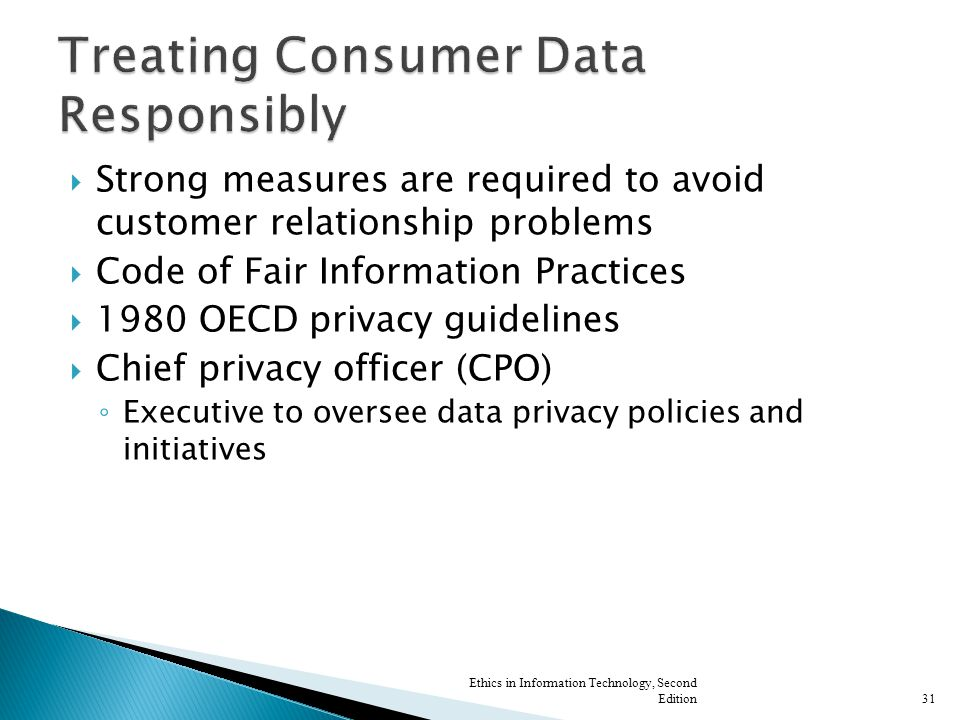  Strong measures are required to avoid customer relationship problems  Code of Fair Information Practices  1980 OECD privacy guidelines  Chief privacy officer (CPO) ◦ Executive to oversee data privacy policies and initiatives Ethics in Information Technology, Second Edition31