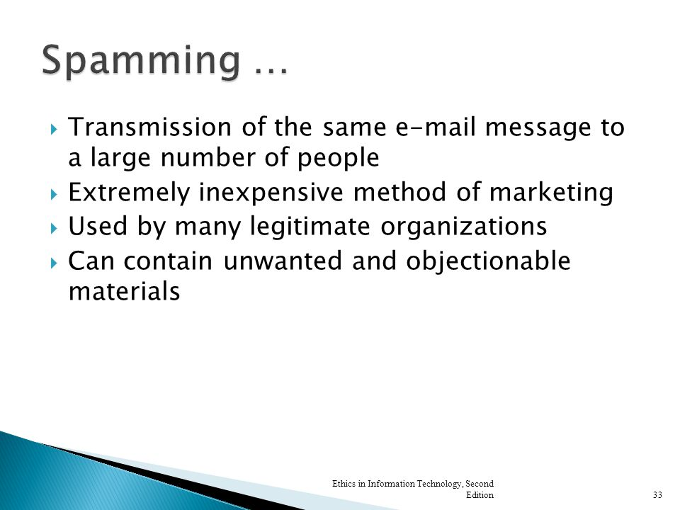  Transmission of the same e-mail message to a large number of people  Extremely inexpensive method of marketing  Used by many legitimate organizations  Can contain unwanted and objectionable materials Ethics in Information Technology, Second Edition33