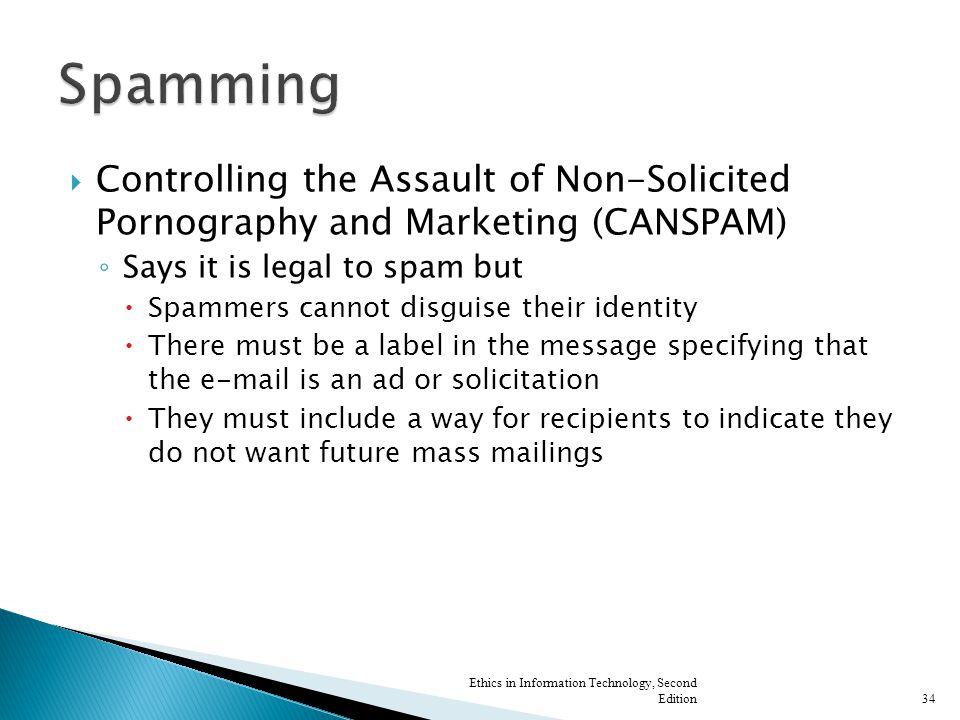  Controlling the Assault of Non-Solicited Pornography and Marketing (CANSPAM) ◦ Says it is legal to spam but  Spammers cannot disguise their identit