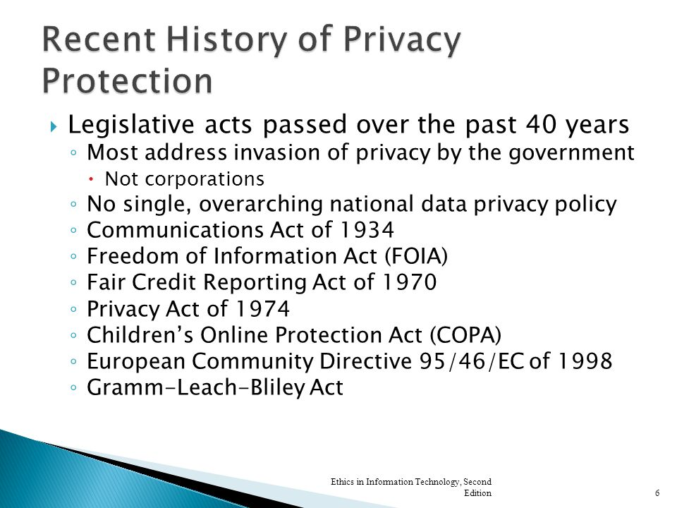  Legislative acts passed over the past 40 years ◦ Most address invasion of privacy by the government  Not corporations ◦ No single, overarching national data privacy policy ◦ Communications Act of 1934 ◦ Freedom of Information Act (FOIA) ◦ Fair Credit Reporting Act of 1970 ◦ Privacy Act of 1974 ◦ Children's Online Protection Act (COPA) ◦ European Community Directive 95/46/EC of 1998 ◦ Gramm-Leach-Bliley Act Ethics in Information Technology, Second Edition6