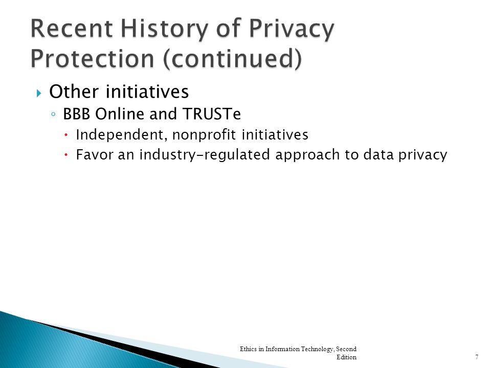 Other initiatives ◦ BBB Online and TRUSTe  Independent, nonprofit initiatives  Favor an industry-regulated approach to data privacy Ethics in Information Technology, Second Edition7