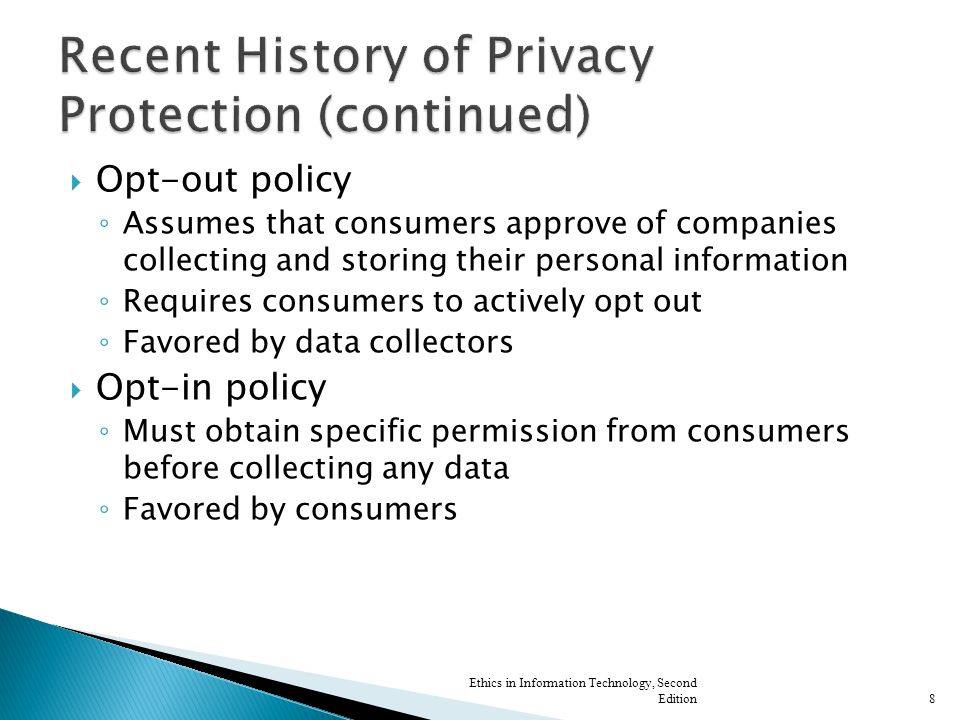  Opt-out policy ◦ Assumes that consumers approve of companies collecting and storing their personal information ◦ Requires consumers to actively opt out ◦ Favored by data collectors  Opt-in policy ◦ Must obtain specific permission from consumers before collecting any data ◦ Favored by consumers Ethics in Information Technology, Second Edition8
