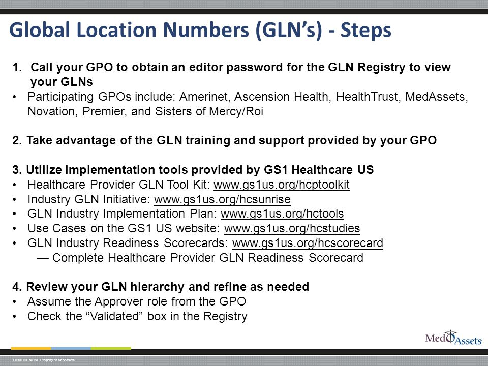 CONFIDENTIAL Property of MedAssets Global Location Numbers (GLN's) - Steps 1.Call your GPO to obtain an editor password for the GLN Registry to view your GLNs Participating GPOs include: Amerinet, Ascension Health, HealthTrust, MedAssets, Novation, Premier, and Sisters of Mercy/Roi 2.