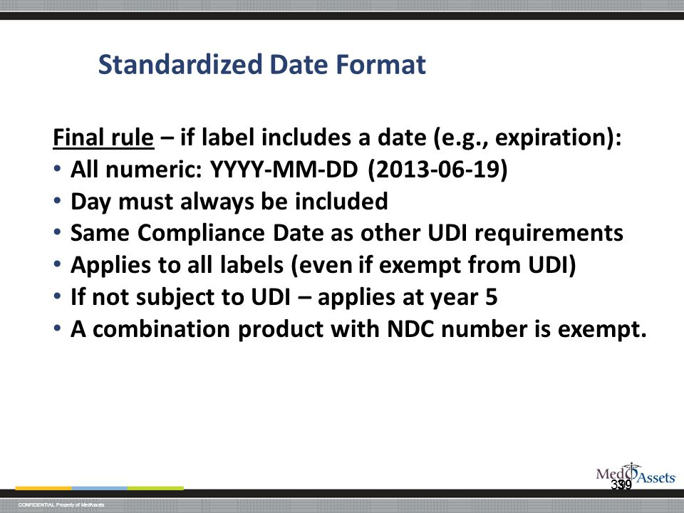 CONFIDENTIAL Property of MedAssets 39 Standardized Date Format Final rule – if label includes a date (e.g., expiration): All numeric: YYYY-MM-DD (2013-06-19) Day must always be included Same Compliance Date as other UDI requirements Applies to all labels (even if exempt from UDI) If not subject to UDI – applies at year 5 A combination product with NDC number is exempt.