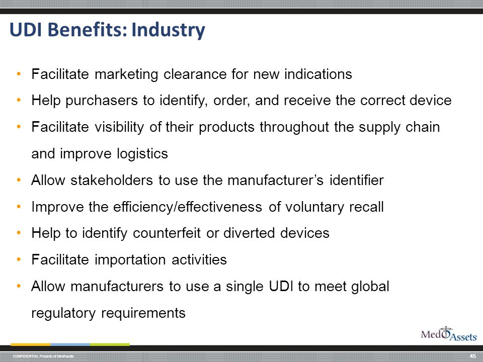 CONFIDENTIAL Property of MedAssets UDI Benefits: Industry 45 Facilitate marketing clearance for new indications Help purchasers to identify, order, and receive the correct device Facilitate visibility of their products throughout the supply chain and improve logistics Allow stakeholders to use the manufacturer's identifier Improve the efficiency/effectiveness of voluntary recall Help to identify counterfeit or diverted devices Facilitate importation activities Allow manufacturers to use a single UDI to meet global regulatory requirements