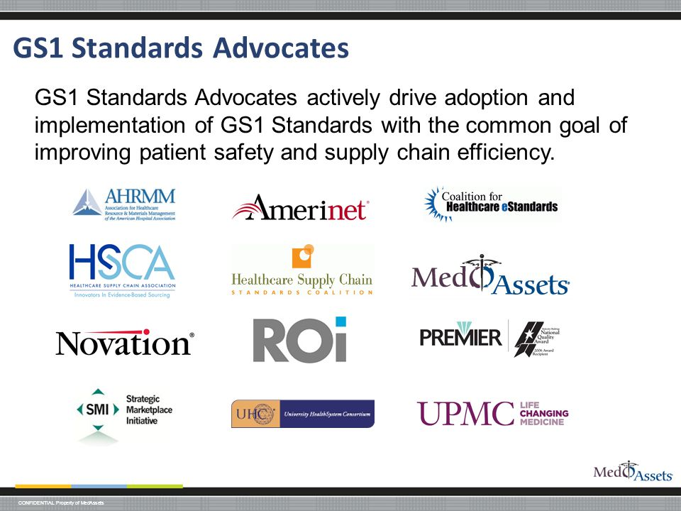 CONFIDENTIAL Property of MedAssets GS1 Standards Advocates GS1 Standards Advocates actively drive adoption and implementation of GS1 Standards with the common goal of improving patient safety and supply chain efficiency.