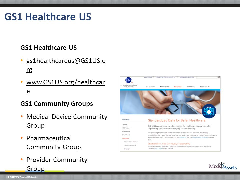 CONFIDENTIAL Property of MedAssets GS1 Healthcare US gs1healthcareus@GS1US.o rg gs1healthcareus@GS1US.o rg www.GS1US.org/healthcar e www.GS1US.org/healthcar e GS1 Community Groups Medical Device Community Group Pharmaceutical Community Group Provider Community Group