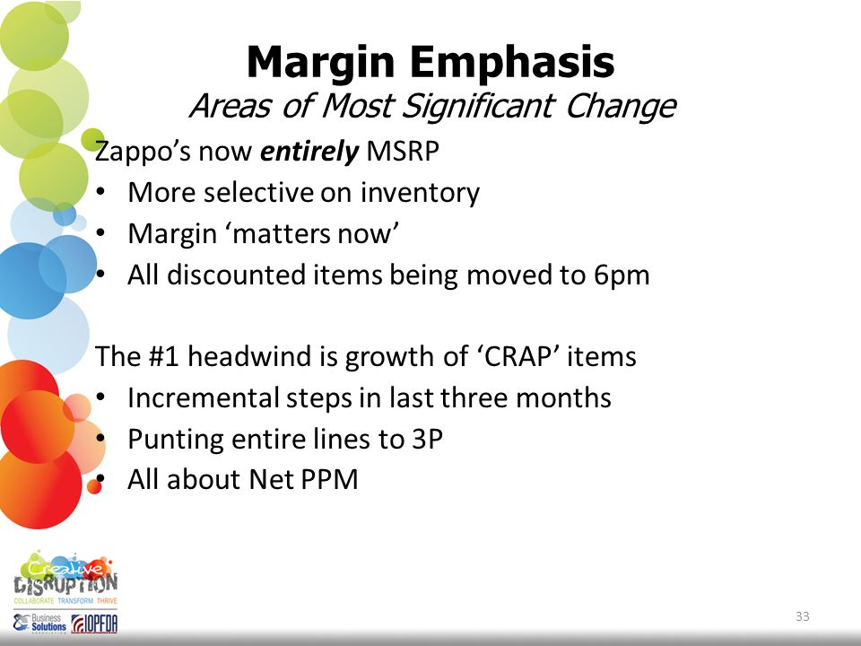 Margin Emphasis Areas of Most Significant Change Zappo's now entirely MSRP More selective on inventory Margin 'matters now' All discounted items being moved to 6pm The #1 headwind is growth of 'CRAP' items Incremental steps in last three months Punting entire lines to 3P All about Net PPM 33