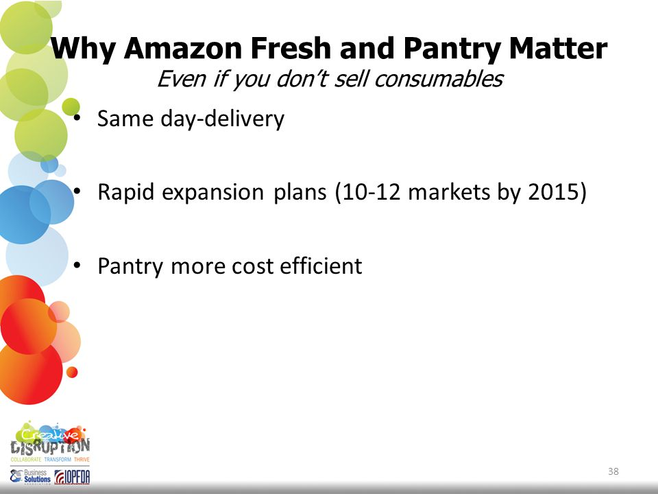 Why Amazon Fresh and Pantry Matter Even if you don't sell consumables Same day-delivery Rapid expansion plans (10-12 markets by 2015) Pantry more cost efficient 38