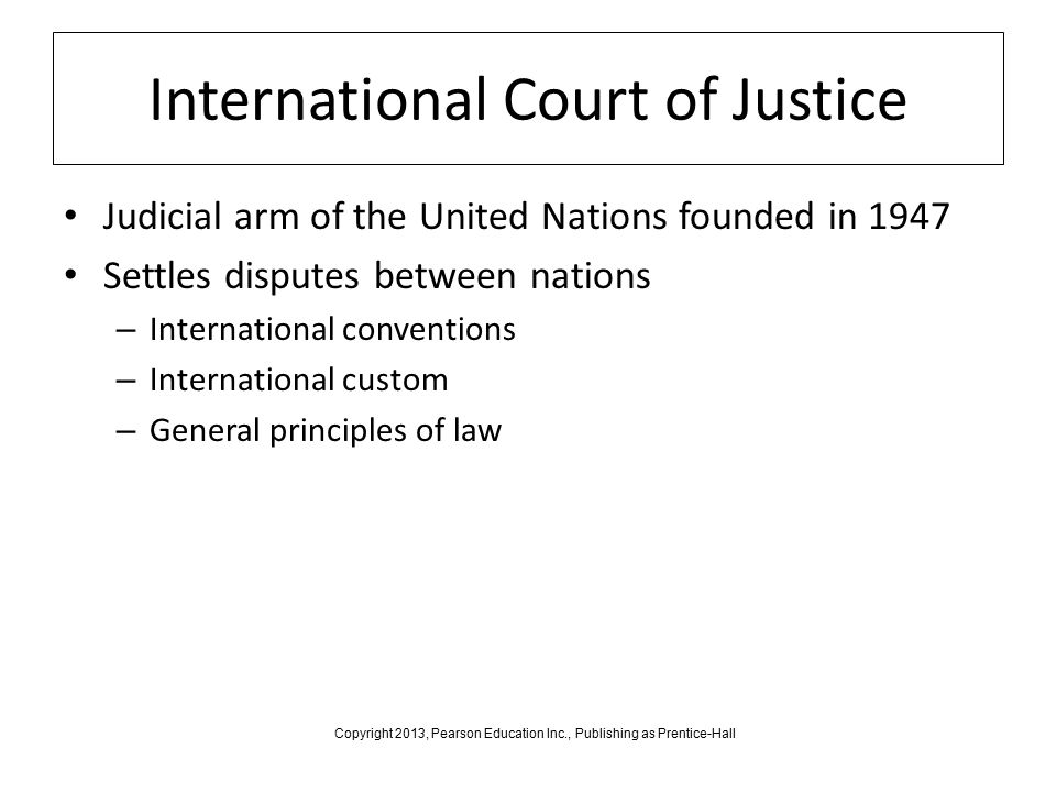 International Court of Justice Judicial arm of the United Nations founded in 1947 Settles disputes between nations – International conventions – International custom – General principles of law Copyright 2013, Pearson Education Inc., Publishing as Prentice-Hall