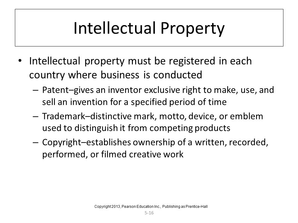 5-16 Intellectual Property Intellectual property must be registered in each country where business is conducted – Patent–gives an inventor exclusive right to make, use, and sell an invention for a specified period of time – Trademark–distinctive mark, motto, device, or emblem used to distinguish it from competing products – Copyright–establishes ownership of a written, recorded, performed, or filmed creative work Copyright 2013, Pearson Education Inc., Publishing as Prentice-Hall