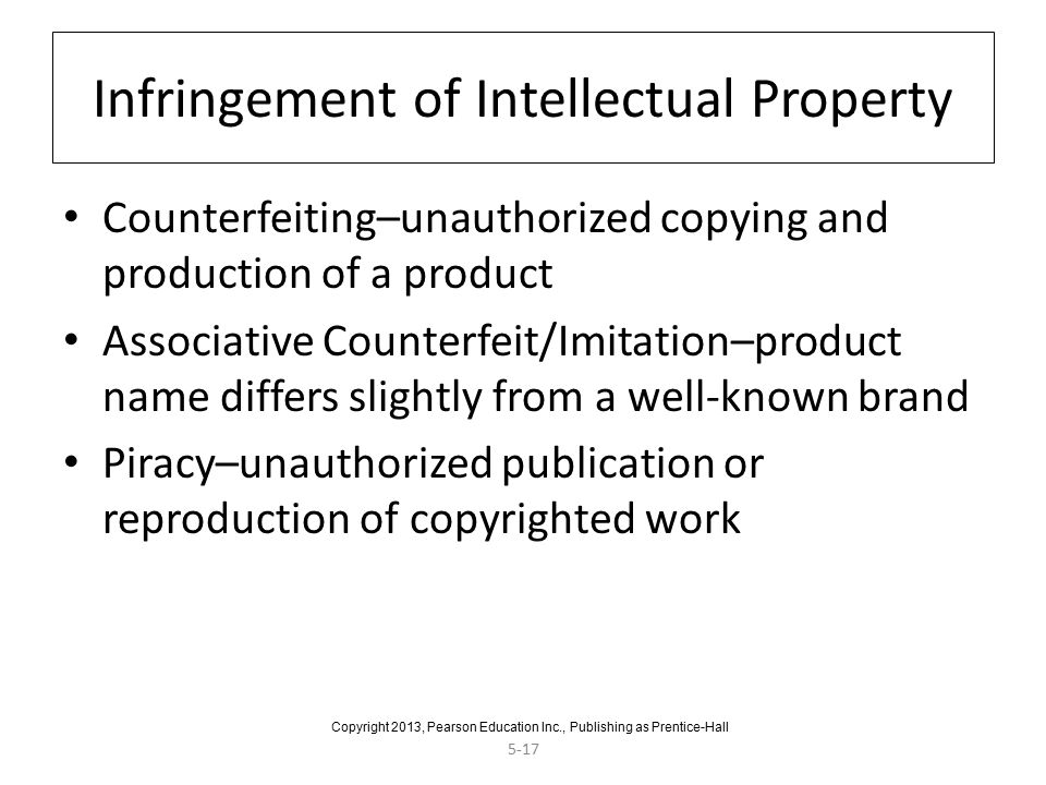 5-17 Infringement of Intellectual Property Counterfeiting–unauthorized copying and production of a product Associative Counterfeit/Imitation–product name differs slightly from a well-known brand Piracy–unauthorized publication or reproduction of copyrighted work Copyright 2013, Pearson Education Inc., Publishing as Prentice-Hall
