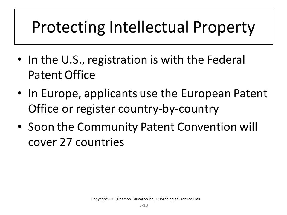 5-18 Protecting Intellectual Property In the U.S., registration is with the Federal Patent Office In Europe, applicants use the European Patent Office or register country-by-country Soon the Community Patent Convention will cover 27 countries Copyright 2013, Pearson Education Inc., Publishing as Prentice-Hall