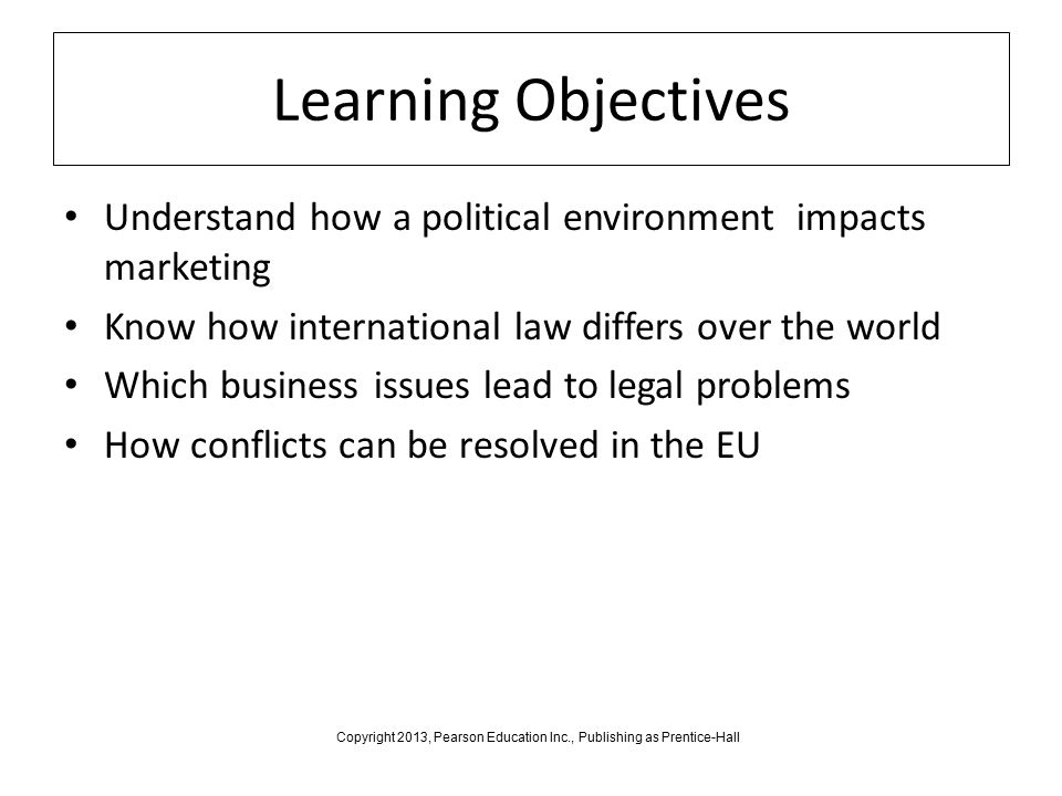 Learning Objectives Understand how a political environment impacts marketing Know how international law differs over the world Which business issues lead to legal problems How conflicts can be resolved in the EU Copyright 2013, Pearson Education Inc., Publishing as Prentice-Hall