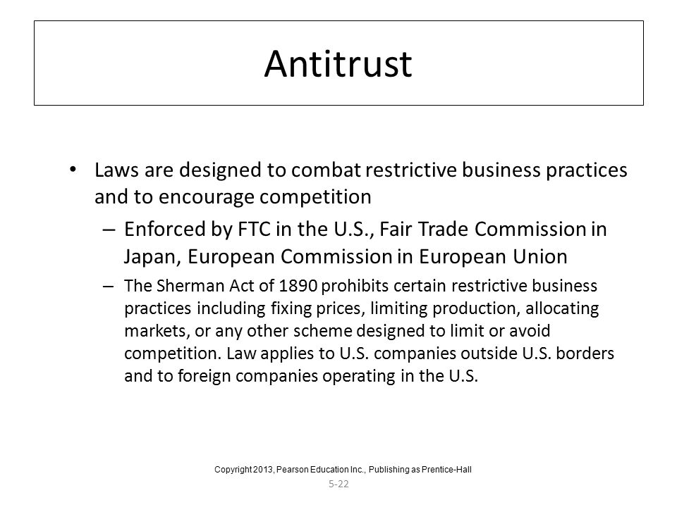 5-22 Antitrust Laws are designed to combat restrictive business practices and to encourage competition – Enforced by FTC in the U.S., Fair Trade Commission in Japan, European Commission in European Union – The Sherman Act of 1890 prohibits certain restrictive business practices including fixing prices, limiting production, allocating markets, or any other scheme designed to limit or avoid competition.