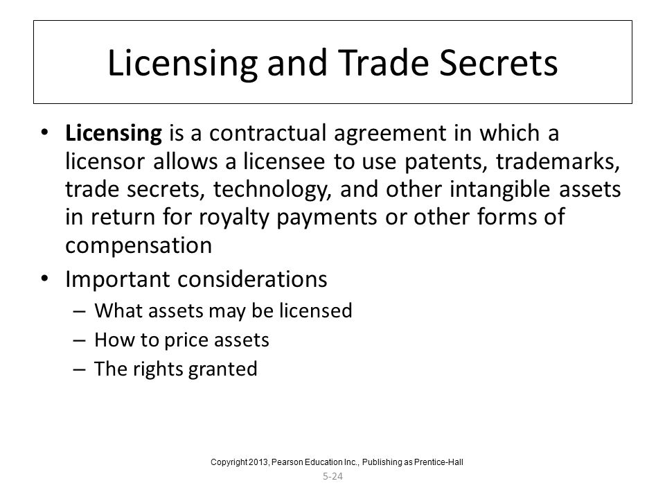 5-24 Licensing and Trade Secrets Licensing is a contractual agreement in which a licensor allows a licensee to use patents, trademarks, trade secrets, technology, and other intangible assets in return for royalty payments or other forms of compensation Important considerations – What assets may be licensed – How to price assets – The rights granted Copyright 2013, Pearson Education Inc., Publishing as Prentice-Hall