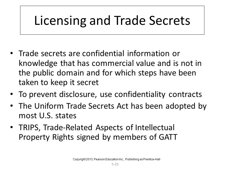 5-25 Licensing and Trade Secrets Trade secrets are confidential information or knowledge that has commercial value and is not in the public domain and for which steps have been taken to keep it secret To prevent disclosure, use confidentiality contracts The Uniform Trade Secrets Act has been adopted by most U.S.