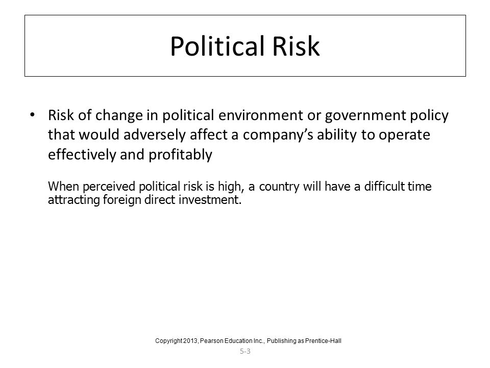 5-3 Political Risk Risk of change in political environment or government policy that would adversely affect a company's ability to operate effectively and profitably When perceived political risk is high, a country will have a difficult time attracting foreign direct investment.
