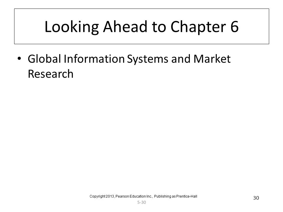 5-30 30 Looking Ahead to Chapter 6 Global Information Systems and Market Research Copyright 2013, Pearson Education Inc., Publishing as Prentice-Hall