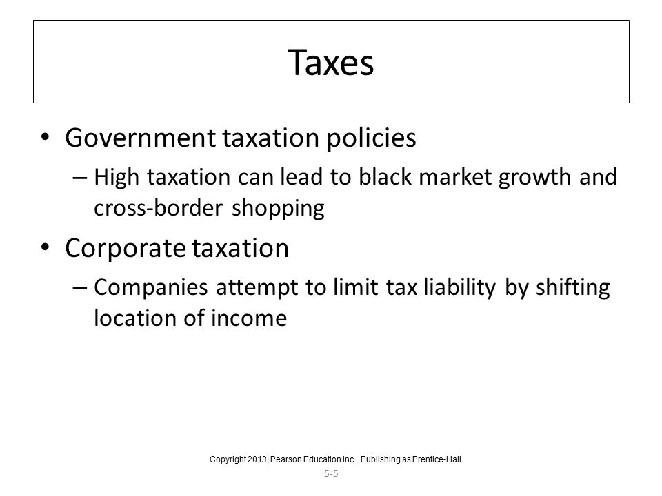 5-5 Taxes Government taxation policies – High taxation can lead to black market growth and cross-border shopping Corporate taxation – Companies attempt to limit tax liability by shifting location of income Copyright 2013, Pearson Education Inc., Publishing as Prentice-Hall