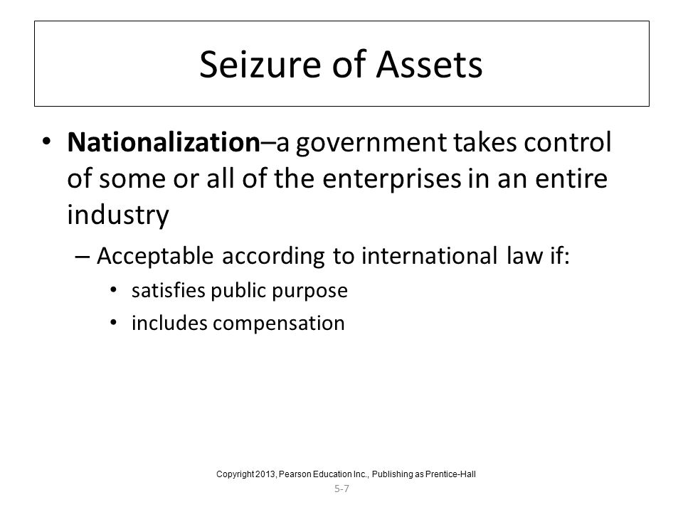 5-7 Seizure of Assets Nationalization–a government takes control of some or all of the enterprises in an entire industry – Acceptable according to international law if: satisfies public purpose includes compensation Copyright 2013, Pearson Education Inc., Publishing as Prentice-Hall