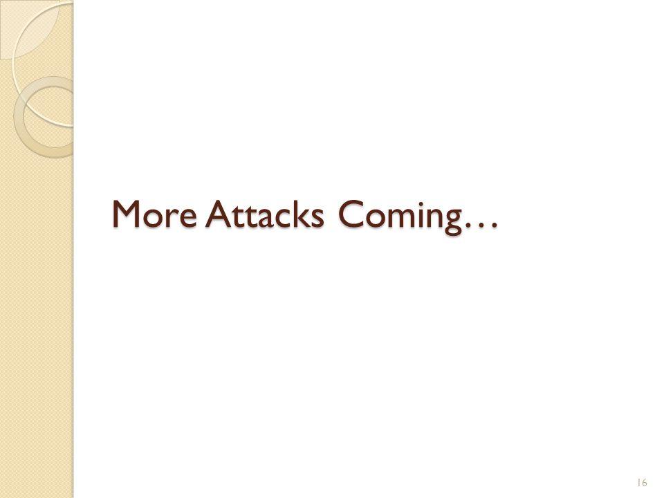 More Attacks Coming… 16