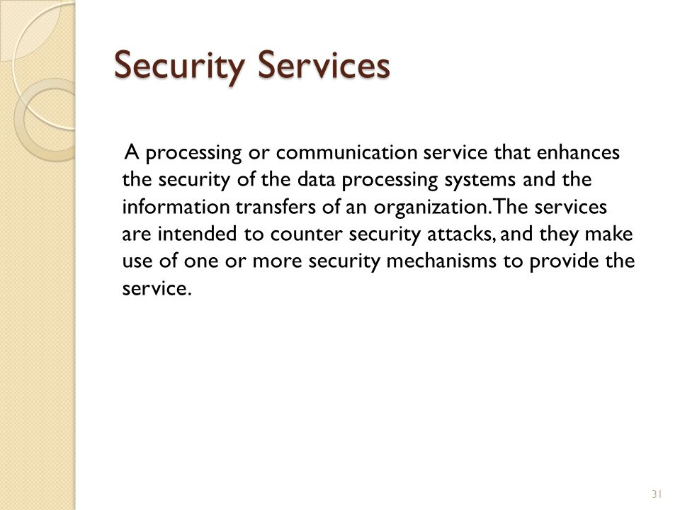 Security Services A processing or communication service that enhances the security of the data processing systems and the information transfers of an