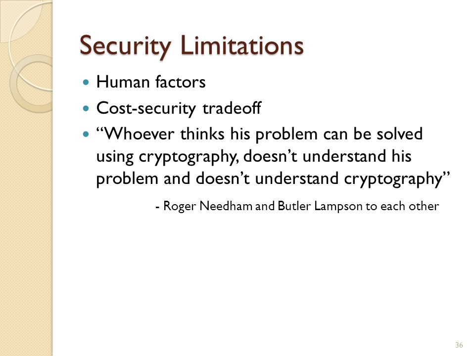 """Security Limitations Human factors Cost-security tradeoff """"Whoever thinks his problem can be solved using cryptography, doesn't understand his problem"""