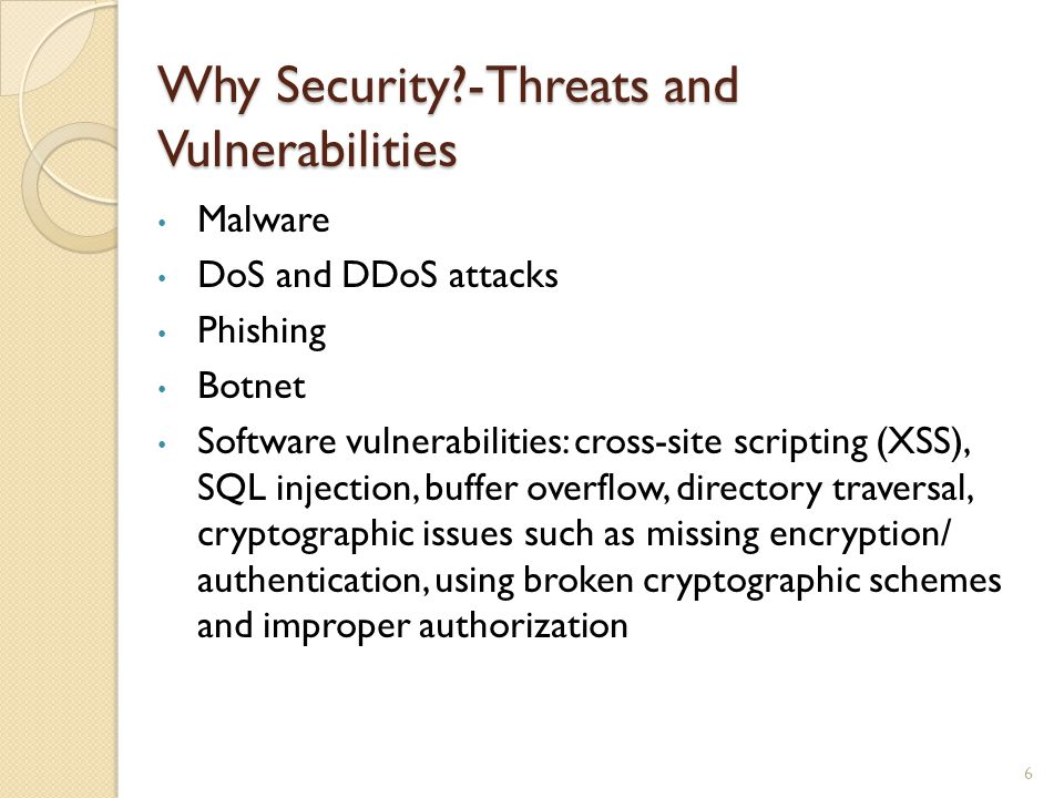 Why Security?-Threats and Vulnerabilities 6 Malware DoS and DDoS attacks Phishing Botnet Software vulnerabilities: cross-site scripting (XSS), SQL injection, buffer overflow, directory traversal, cryptographic issues such as missing encryption/ authentication, using broken cryptographic schemes and improper authorization