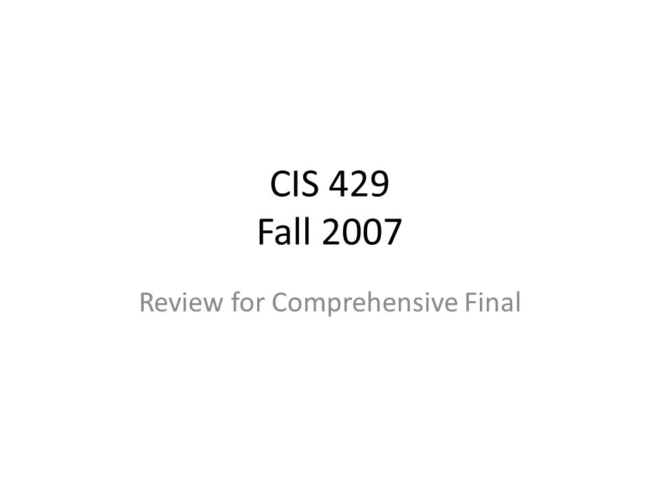 CIS 429 Fall 2007 Review for Comprehensive Final