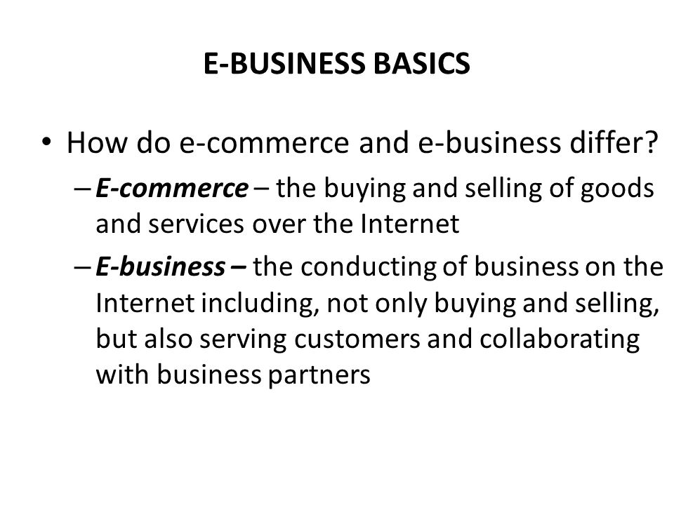 E-BUSINESS BASICS How do e-commerce and e-business differ? – E-commerce – the buying and selling of goods and services over the Internet – E-business