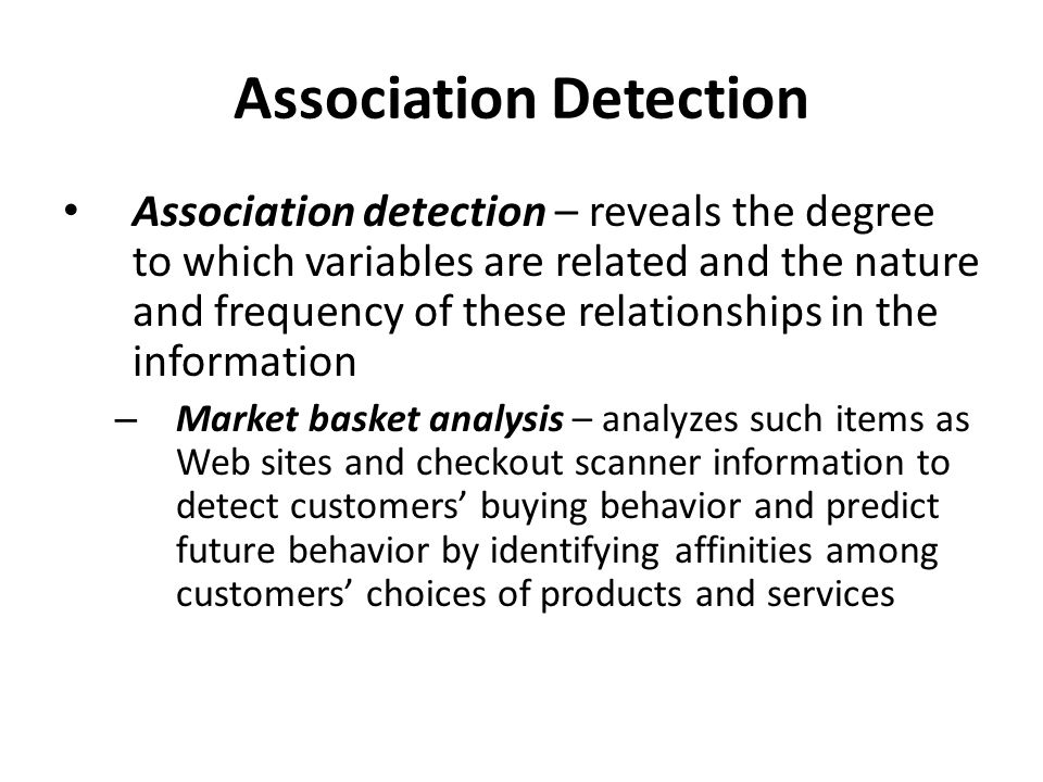 Association Detection Association detection – reveals the degree to which variables are related and the nature and frequency of these relationships in the information – Market basket analysis – analyzes such items as Web sites and checkout scanner information to detect customers' buying behavior and predict future behavior by identifying affinities among customers' choices of products and services