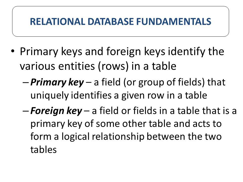 Primary keys and foreign keys identify the various entities (rows) in a table – Primary key – a field (or group of fields) that uniquely identifies a given row in a table – Foreign key – a field or fields in a table that is a primary key of some other table and acts to form a logical relationship between the two tables RELATIONAL DATABASE FUNDAMENTALS