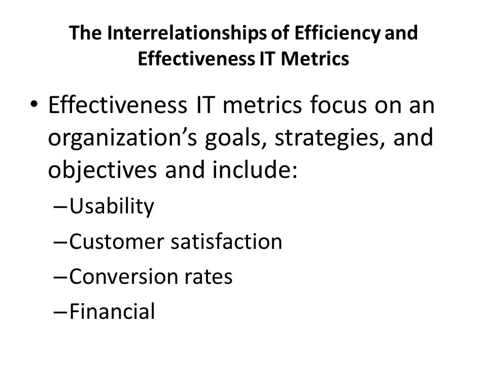 The Interrelationships of Efficiency and Effectiveness IT Metrics Effectiveness IT metrics focus on an organization's goals, strategies, and objectives and include: – Usability – Customer satisfaction – Conversion rates – Financial