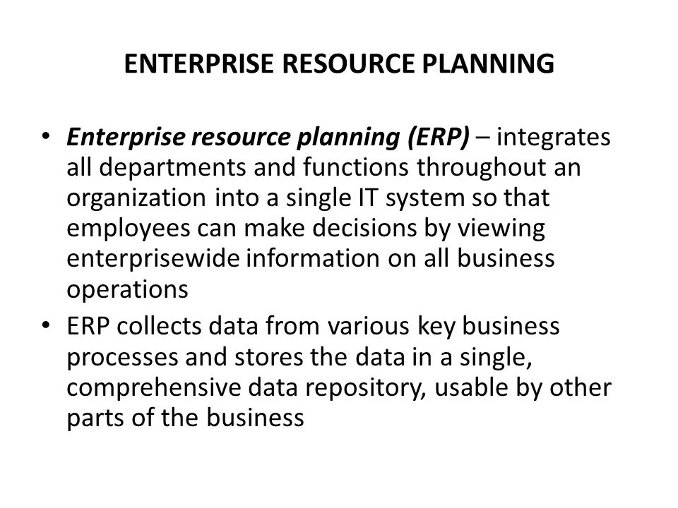 ENTERPRISE RESOURCE PLANNING Enterprise resource planning (ERP) – integrates all departments and functions throughout an organization into a single IT system so that employees can make decisions by viewing enterprisewide information on all business operations ERP collects data from various key business processes and stores the data in a single, comprehensive data repository, usable by other parts of the business