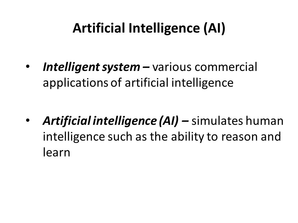 Artificial Intelligence (AI) Intelligent system – various commercial applications of artificial intelligence Artificial intelligence (AI) – simulates human intelligence such as the ability to reason and learn