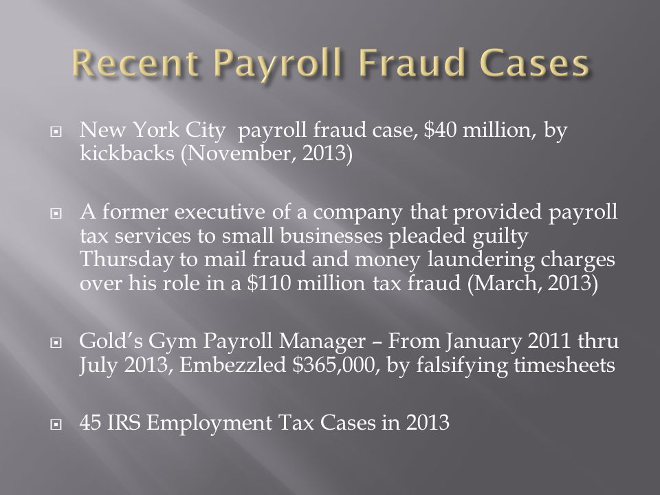  New York City payroll fraud case, $40 million, by kickbacks (November, 2013)  A former executive of a company that provided payroll tax services to small businesses pleaded guilty Thursday to mail fraud and money laundering charges over his role in a $110 million tax fraud (March, 2013)  Gold's Gym Payroll Manager – From January 2011 thru July 2013, Embezzled $365,000, by falsifying timesheets  45 IRS Employment Tax Cases in 2013