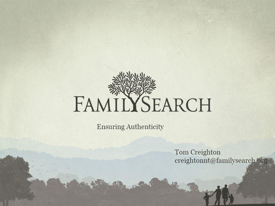 Tom Creighton creightonnt@familysearch.org Ensuring Authenticity
