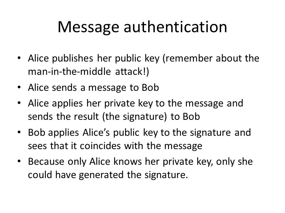 Message authentication Alice publishes her public key (remember about the man-in-the-middle attack!) Alice sends a message to Bob Alice applies her private key to the message and sends the result (the signature) to Bob Bob applies Alice's public key to the signature and sees that it coincides with the message Because only Alice knows her private key, only she could have generated the signature.