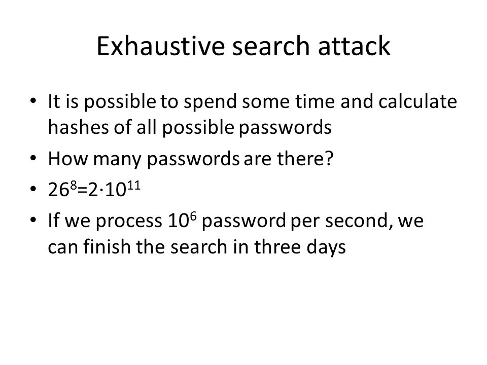 Exhaustive search attack It is possible to spend some time and calculate hashes of all possible passwords How many passwords are there.