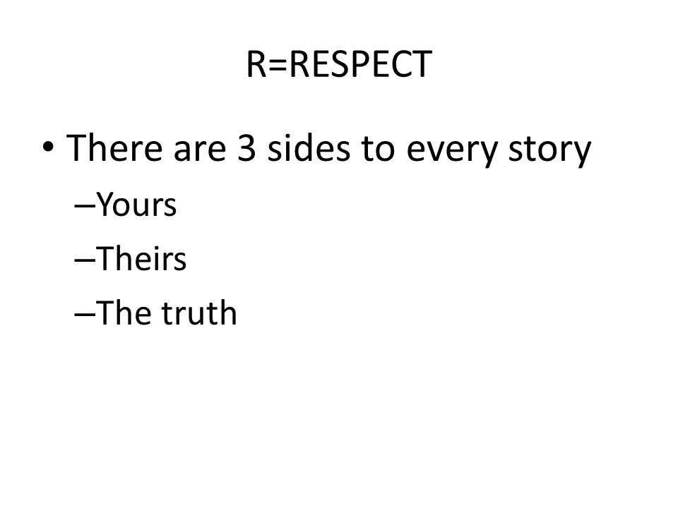 R=RESPECT There are 3 sides to every story – Yours – Theirs – The truth