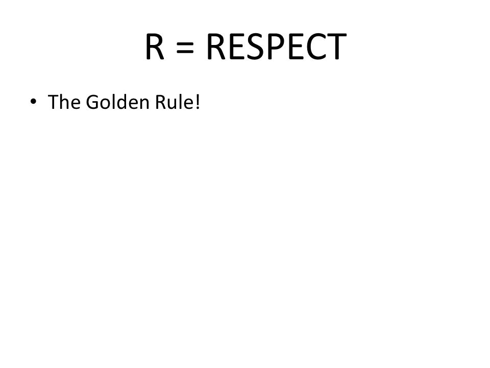 R = RESPECT The Golden Rule!