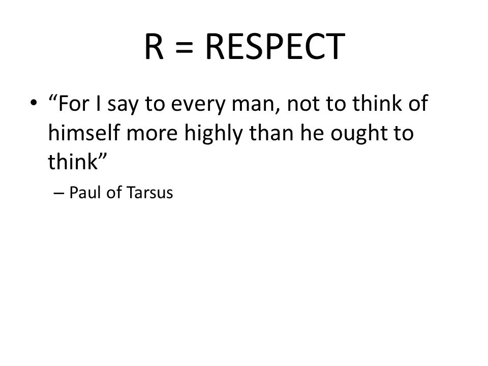 R = RESPECT For I say to every man, not to think of himself more highly than he ought to think – Paul of Tarsus