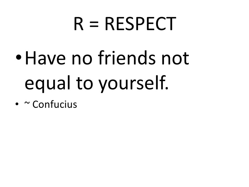 R = RESPECT Have no friends not equal to yourself. ~ Confucius